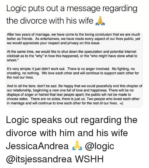 "To Whom: Logic puts out a message regarding  the divorce with his wife  After two years of marriage, we have come to the loving conclusion that we are much  better as friends. As entertainers, we have made every aspect of our lives public, yet  we would appreciate your respect and privacy on this issue  At the same time, we would like to shut down the speculation and potential internet  clickbait as to the 'why"" in how this happened, or the ""who might have done what to  whom.""  It's very simple: it just didn't work out. There is no anger involved. No fighting, no  cheating, no nothing. We love each other and will continue to support each other for  the rest our lives.  And to all the fans: don't be sad. Be happy that we could peacefully end this chapter of  our relationship, beginning a new one full of love and happiness. There will be no  displays of anger or hatred that tear people apart; the public will not be made to  choose sides. There are no sides, there is just us. Two people who loved each other  in marriage and will continue to love each other for the rest of our lives. -) Logic speaks out regarding the divorce with him and his wife JessicaAndrea 🙏 @logic @itsjessandrea WSHH"