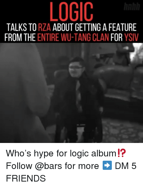 Friends, Hype, and Logic: LOGIC  TALKS TO RZA ABOUT GETTING A FEATURE  FROM THE ENTIRE WU-TANG CLAN FOR YSIV Who's hype for logic album⁉️ Follow @bars for more ➡️ DM 5 FRIENDS