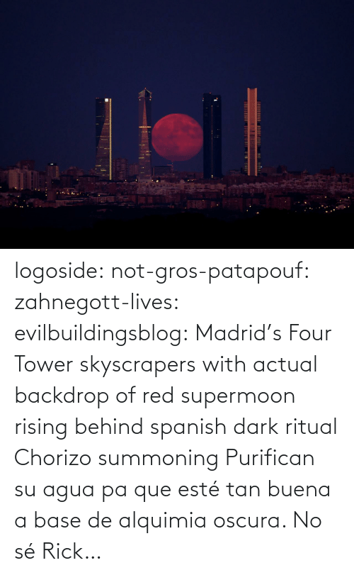 Este: logoside: not-gros-patapouf:  zahnegott-lives:  evilbuildingsblog:  Madrid's Four Tower skyscrapers with actual backdrop of red supermoon rising behind   spanish dark ritual  Chorizo summoning    Purifican su agua pa que esté tan buena a base de alquimia oscura.   No sé Rick…
