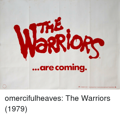 corporation: lois  ...are coming.  A PARAMOUINT PICTURE Distributed by Cinema International Corporation omercifulheaves:  The Warriors (1979)