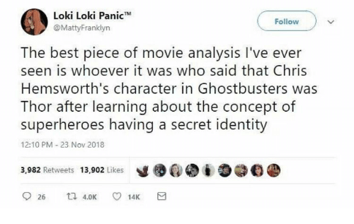 Best, Movie, and Thor: Loki Loki Panic  @MattyFranklyn  Follow  The best piece of movie analysis I've ever  seen is whoever it was who said that Chris  Hemsworth's character in Ghostbusters was  Thor after learning about the concept of  superheroes having a secret identity  12:10 PM 23 Nov 2018  3,982 Retweets 13,902 Likes