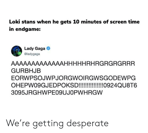 Desperate, Lady Gaga, and Marvel Comics: Loki stans when he gets 10 minutes of screen time  in endgame:  Lady Gaga  @ladygaga  AAAAAAAAAAAAAHHHHHRHRGRGRGRRR  GURBHJEB  EORWPSOJWPJORGWOIRGWSGODEWPG  3095JRGHWPEO9UJOPWHRGW We're getting desperate