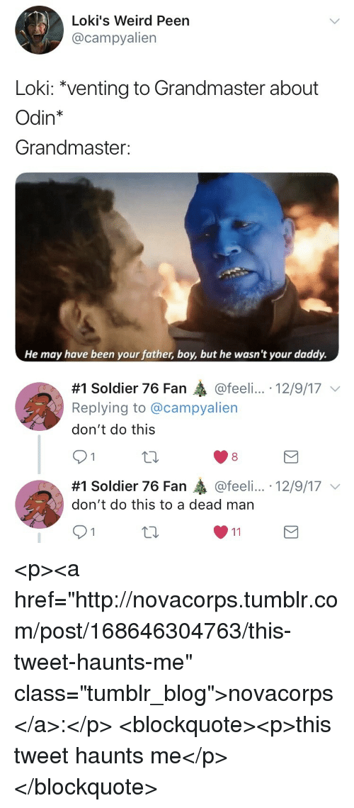 "Odin: Loki's Weird Peen  @campyalien  Loki: ""venting to Grandmaster about  Odin*  Grandmaster:  He may have been your father, boy, but he wasn't your daddy.   #1 Soldier 76 Fan @feeli...-12/9/17 ﹀  Replying to @campyalien  don't do this  91  8  #1 Soldier 76 Fan轟@feel....-12/9/17 ﹀  don't do this to a dead man <p><a href=""http://novacorps.tumblr.com/post/168646304763/this-tweet-haunts-me"" class=""tumblr_blog"">novacorps</a>:</p>  <blockquote><p>this tweet haunts me</p></blockquote>"