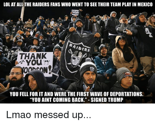 "Nfl, Waves, and Mexico: LOL AT ALL THE RAIDERS FANS WHO WENT TO SEE THEIR TEAM PLAYIN MEXICO  AIDERS  24  You  YOU FELL FOR IT AND WERE THE FIRST WAVE OF DEPORTATIONS.  ""YOU AINT COMING BACK."" SIGNED TRUMP Lmao messed up..."