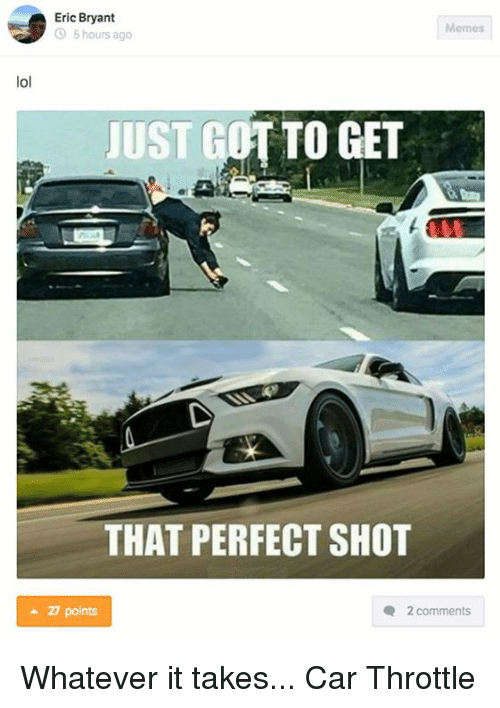 Whatevs: lol  Eric Bryant  Memes  5 hours ago  JUST GOT TO GET  THAT PERFECT SHOT  points  2 comments Whatever it takes... Car Throttle