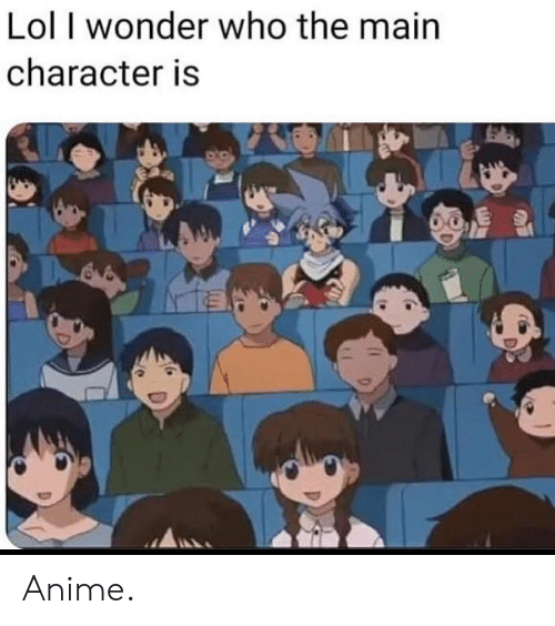 main character: Lol I wonder who the main  character is Anime.