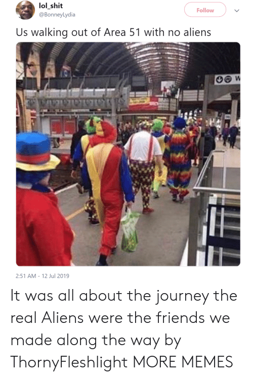 Dank, Friends, and Journey: lol_shit  @BonneyLydia  Follow  Us walking out of Area 51 with no aliens  W  2:51 AM 12 Jul 2019 It was all about the journey  the real Aliens were the friends we made along the way by ThornyFleshlight MORE MEMES