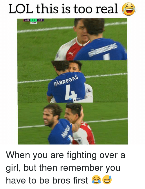 Lol, Soccer, and Sports: LOL this is too real ^  ARS  CHE  38:49  FABREGAS  09 When you are fighting over a girl, but then remember you have to be bros first 😂😅
