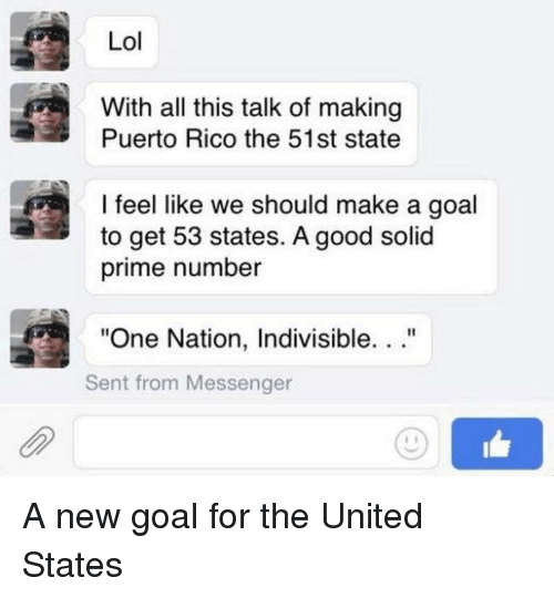 "Puerto Rico: Lol  With all this talk of making  Puerto Rico the 51st state  I feel like we should make a goal  to get 53 states. A good solid  prime number  ""One Nation, Indivisible. ..""  Sent from Messenger A new goal for the United States"