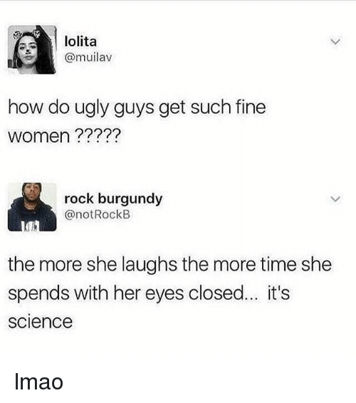 Lmao, Ugly, and Lolita: lolita  @muilav  how do ugly guys get such fine  women ?????  rock burgundy  @notRockE  the more she laughs the more time she  spends with her eyes closed... it's  science lmao