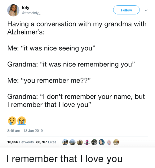 """Grandma, Love, and I Love You: loly  @itsmeloly  Follow  Having a conversation with my grandma with  Alzheimer's:  Me: """"it was nice seeing you""""  Grandma: """"it was nice remembering you""""  Me: """"you remember me??""""  Grandma: """"l don't remember your name, but  . CL  I remember that I love you""""  8:45 am 18 Jan 2019  13,556 Retweets 83,707 Likes I remember that I love you"""