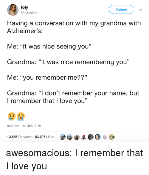 """Grandma, Love, and Tumblr: loly  @itsmeloly  Follow  Having a conversation with my grandma with  Alzheimer's:  Me: """"it was nice seeing you""""  Grandma: """"it was nice remembering you""""  Me: """"you remember me??""""  Grandma: """"l don't remember your name, but  . CL  I remember that I love you""""  8:45 am 18 Jan 2019  13,556 Retweets 83,707 Likes awesomacious:  I remember that I love you"""