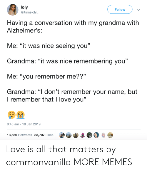 """Dank, Grandma, and Love: loly  @itsmeloly  Follow  Having a conversation with my grandma with  Alzheimer's:  Me: """"it was nice seeing you""""  Grandma: """"it was nice remembering you""""  Me: """"you remember me??""""  Grandma: """"l don't remember your name, but  . CL  I remember that I love you""""  8:45 am 18 Jan 2019  13,556 Retweets 83,707 Likes Love is all that matters by commonvanilla MORE MEMES"""