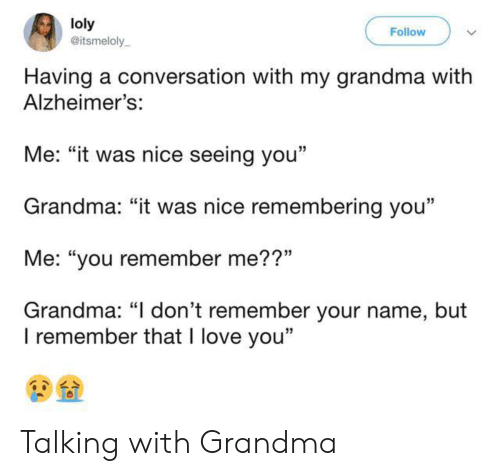 "i dont remember: loly  @itsmeloly  Follow  Having a conversation with my grandma with  Alzheimer's:  Me: ""it was nice seeing you""  Grandma: ""it was nice remembering you""  Me: ""you remember me??""  Grandma: ""I don't remember your name, but  I remember that I love you"" Talking with Grandma"