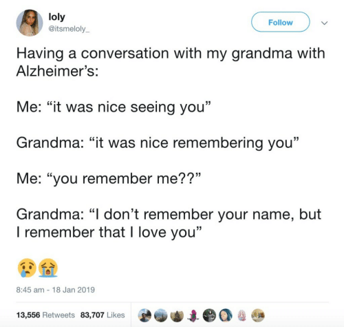 """Alzheimer's: loly  @itsmeloly  Follow  Having a conversation with my grandma witlh  Alzheimer's:  Me: """"it was nice seeing you""""  Grandma: """"it was nice remembering you""""  Me: """"you remember me??""""  Grandma: """"I don't remember your name, but  15  I remember that I love you""""  8:45 am 18 Jan 2019  13,556 Retweets 83,707 Likes"""