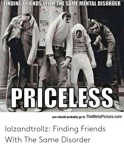 Finding: lolzandtrollz:  Finding Friends With The Same Disorder