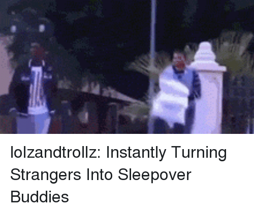 Tumblr, Blog, and Http: lolzandtrollz:  Instantly Turning Strangers Into Sleepover Buddies