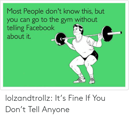 anyone: lolzandtrollz:  It's Fine If You Don't Tell Anyone