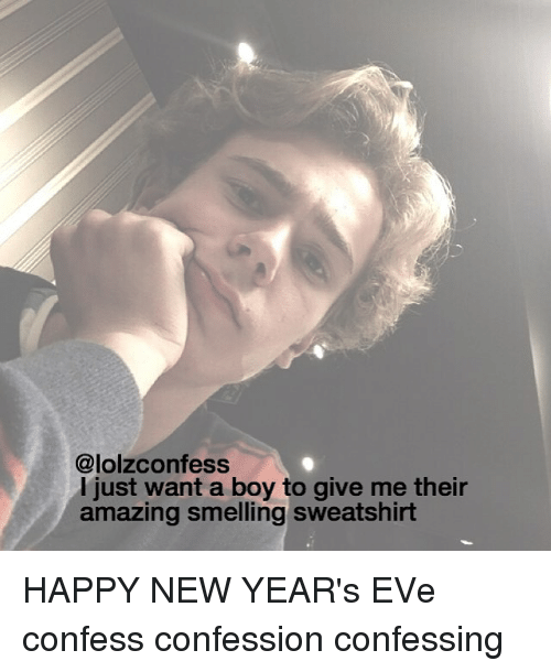happy new year eve: @lolzconfess  I just want a boy to give me their  amazing smelling sweatshirt HAPPY NEW YEAR's EVe confess confession confessing