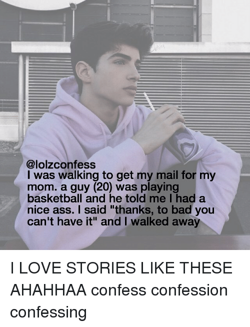 """A Nice Ass: @lolzconfess  I was walking to get my mail for my  mom. a guy (20) was playing  basketball and he told me I had a  nice ass. I said """"thanks, to bad you  can't have it"""" and walked away I LOVE STORIES LIKE THESE AHAHHAA confess confession confessing"""