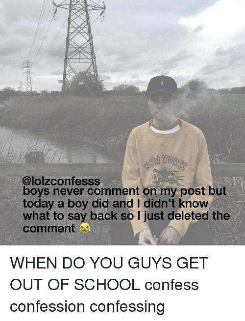 Memes, 🤖, and Knowing: @lolzconfesss  boys never comment on my post but  today a boy did and I didn't know  what to say back so l just deleted the  comment  S WHEN DO YOU GUYS GET OUT OF SCHOOL confess confession confessing
