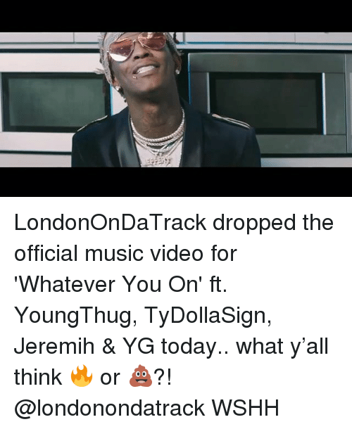 jeremih: LondonOnDaTrack dropped the official music video for 'Whatever You On' ft. YoungThug, TyDollaSign, Jeremih & YG today.. what y'all think 🔥 or 💩?! @londonondatrack WSHH