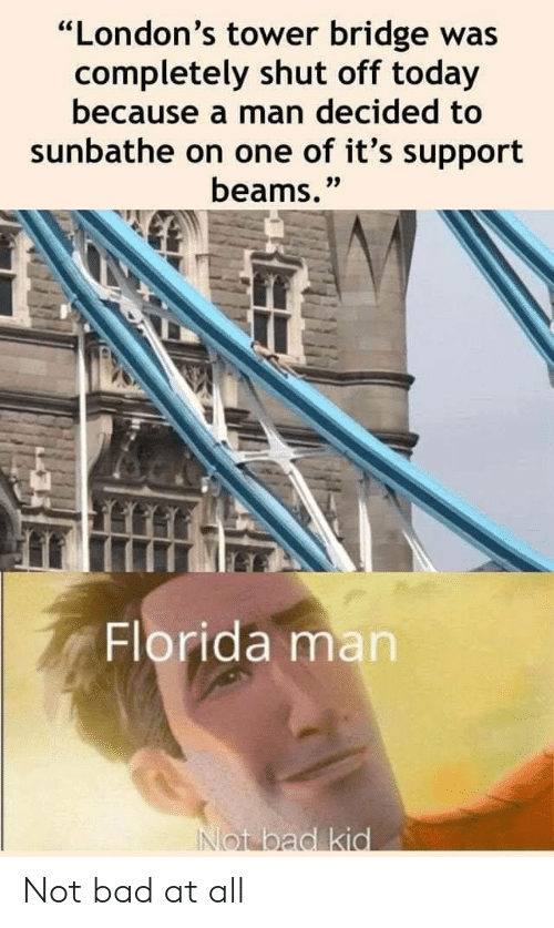 "Bad, Florida Man, and Florida: ""London's tower bridge was  completely shut off today  because a man decided to  sunbathe on one of it's support  beams.""  Florida man  INot bad kid Not bad at all"