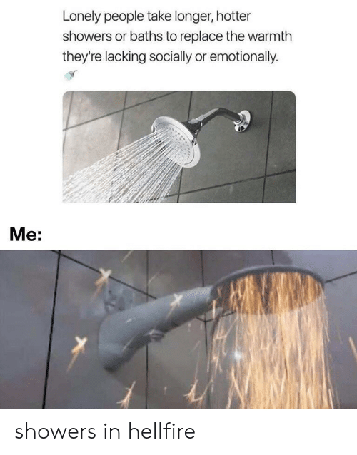Hellfire, Lonely, and People: Lonely people take longer, hotter  showers or baths to replace the warmth  they're lacking socially or emotionally.  Ме: showers in hellfire