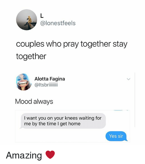 On Your Knees: @lonestfeels  couples who pray together stay  together  Alotta Fagina  @ltsbriii  Mood always  I want you on your knees waiting for  me by the time I get home  Yes sin Amazing ❤️