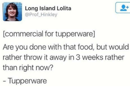 Food, Lolita, and Tupperware: Long Island Lolita  @Prof_Hinkley  [commercial for tupperware]  Are you done with that food, but would  rather throw it away in 3 weeks rather  than right now?  Tupperware