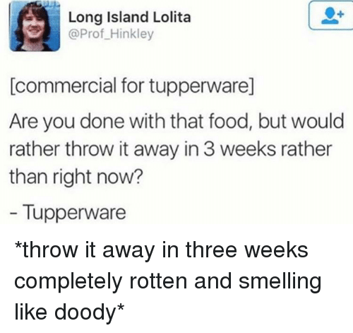 Food, Funny, and Lolita: Long Island Lolita  @Prof_Hinkley  [commercial for tupperware]  Are you done with that food, but would  rather throw it away in 3 weeks rather  than right now?  - Tupperware *throw it away in three weeks completely rotten and smelling like doody*