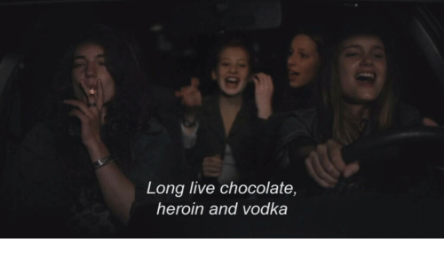 Heroin, Chocolate, and Live: Long live chocolate,  heroin and vodka