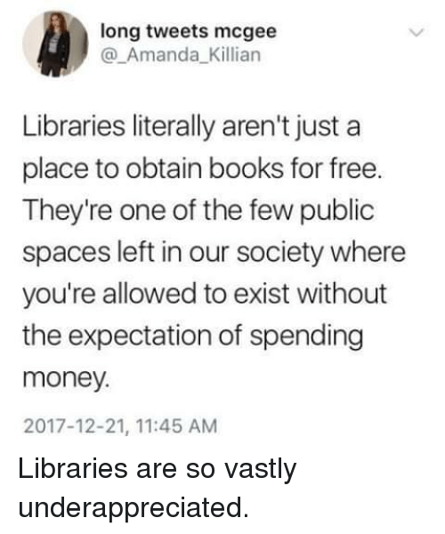 Books, Money, and Free: long tweets mcgee  @_Amanda_Killian  Libraries literally aren't just a  place to obtain books for free.  They're one of the few public  spaces left in our society where  you're allowed to exist without  the expectation of spending  money.  2017-12-21, 11:45 AM Libraries are so vastly underappreciated.
