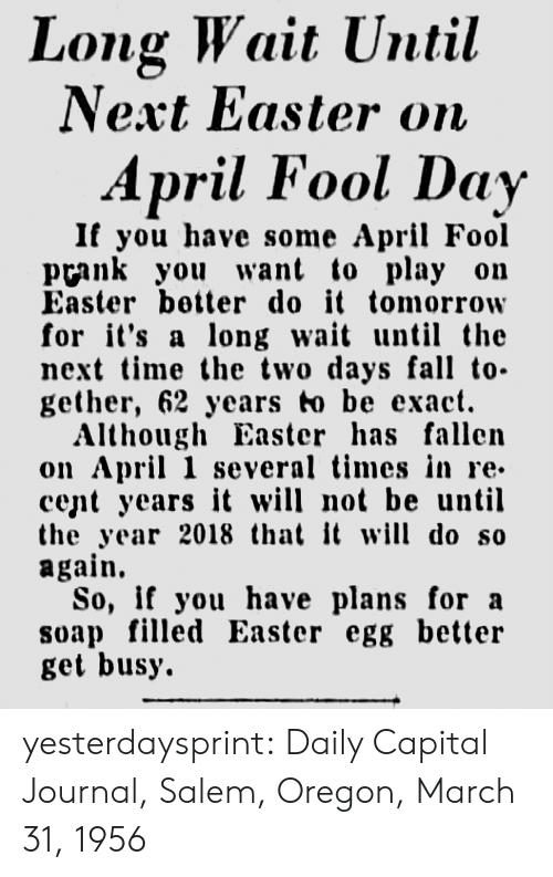 Easter, Fall, and Prank: Long Wait Until  Next Easter on  April Fool Day  If you have some April Fool  prank you want to play on  Easter better do it tomorrow  for it's a long wa un the  next time the two days fall to-  gether, 62 years to be exact.  Although Easter has fallen  on April 1 several times in re-  cent years it will not be until  the year 2018 that it will do so  again.  So, if you have plans for a  soap filled Easter egg better  get busy. yesterdaysprint: Daily Capital Journal, Salem, Oregon, March 31, 1956