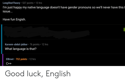 have fun: LongShotTheory 537 points 13 hrs  I'm just happy my native language doesn't have gender pronouns so well never have this l  issue...  Have fun Engish.  Kareem-abdul-jabbar - 76 points 12 hrs  What language is that?  EIBroet 752 points 12 hrs  C++ Good luck, English