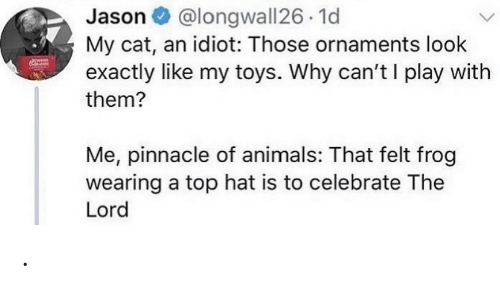 Animals, Pinnacle, and Toys: @longwall26 1d  My cat, an idiot: Those ornaments look  exactly like my toys. Why can't I play with  Jason O  them?  Me, pinnacle of animals: That felt frog  wearing a top hat is to celebrate The  Lord .