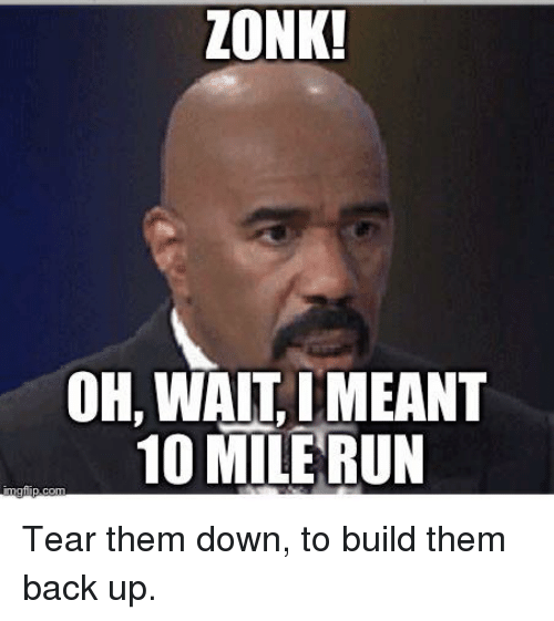 Lonk Oh Wait Meant 10 Mile Run Tear Them Down To Build Them Back Up