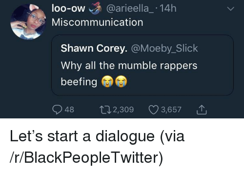 Beefing: loo-ow @arieella_ 14h  OO-OW  Miscommunication  Shawn Corey. @Moeby_Slick  Why all the mumble rappers  beefing  48 2,309 3,6571 <p>Let&rsquo;s start a dialogue (via /r/BlackPeopleTwitter)</p>