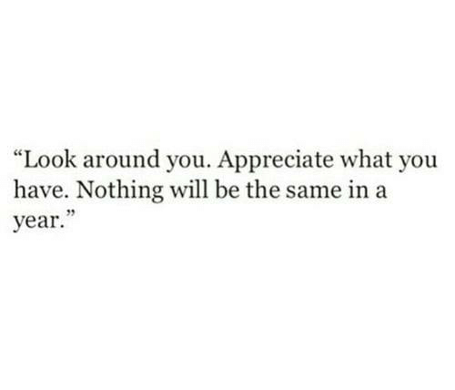"""Appreciate, Look Around You, and Will: """"Look around you. Appreciate what you  have. Nothing will be the same in a  year."""""""