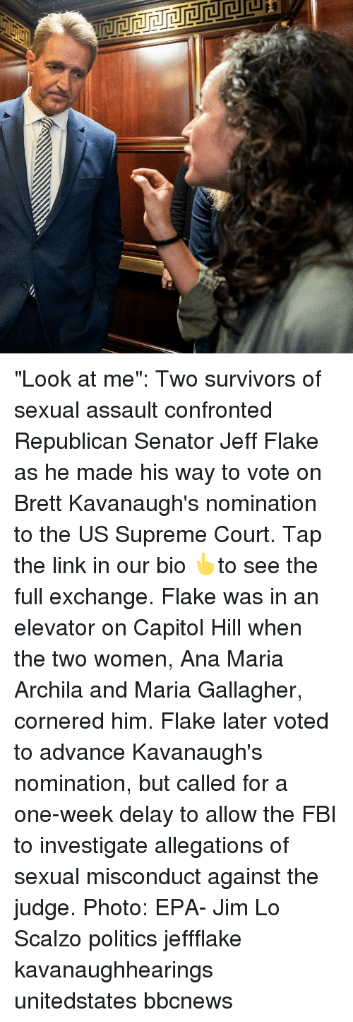 """epa: """"Look at me"""": Two survivors of sexual assault confronted Republican Senator Jeff Flake as he made his way to vote on Brett Kavanaugh's nomination to the US Supreme Court. Tap the link in our bio 👆to see the full exchange. Flake was in an elevator on Capitol Hill when the two women, Ana Maria Archila and Maria Gallagher, cornered him. Flake later voted to advance Kavanaugh's nomination, but called for a one-week delay to allow the FBI to investigate allegations of sexual misconduct against the judge. Photo: EPA- Jim Lo Scalzo politics jeffflake kavanaughhearings unitedstates bbcnews"""