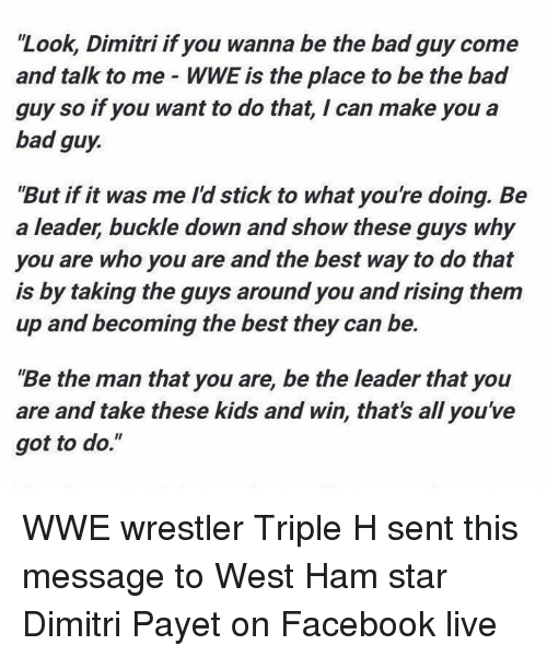 """wwe wrestlers: """"Look, Dimitri if you wanna be the bad guy come  and talk to me WWE is the place to be the bad  guy so if you want to do that, I can make you a  bad guy.  """"But if it was me Id stick to what you're doing. Be  a leader, buckle down and show these guys why  you are who you are and the best way to do that  is by taking the guys around you andrising them  up and becoming the best they can be.  Be the man that you are, be the leader that you  are and take these kids and win, that's all you've  got to do."""" WWE wrestler Triple H sent this message to West Ham star Dimitri Payet on Facebook live"""