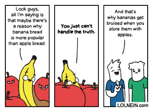 popular: Look guys,  all I'm saying is  that maybe there's  a reason why  banana bread  And that's  why bananas get  bruised when you  You just can't  handle the truth  store them with  apples  is more popular  than apple bread.  LOLNEIN.com  Jo