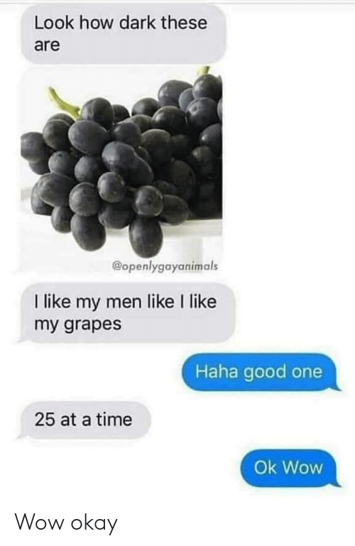 at-a-time: Look how dark these  are  @openlygayanimals  I like my men like I like  my grapes  Haha good one  25 at a time  Ok Wow Wow okay