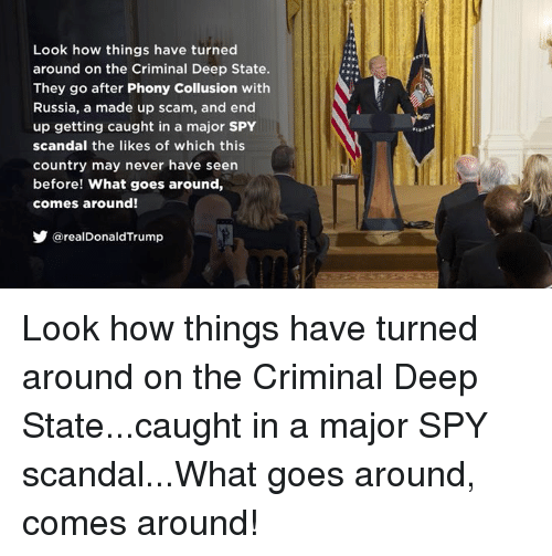 Scandal: Look how things have turned  around on the Criminal Deep State.  They go after Phony Collusion with  Russia, a made up scam, and end  up getting caught in a major SPY  scandal the likes of which this  country may never have seen  before! What goes around,  comes around!  @realDonaldTrump Look how things have turned around on the Criminal Deep State...caught in a major SPY scandal...What goes around, comes around!