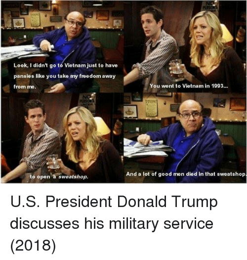 u-s-president: Look, I didn't go to Vietnam just to have  pansies like you take my freedom away  from me.  You went to Vietnam in 1993..  And a lot of good men died in that sweatshop  to open a sweatshop. U.S. President Donald Trump discusses his military service (2018)