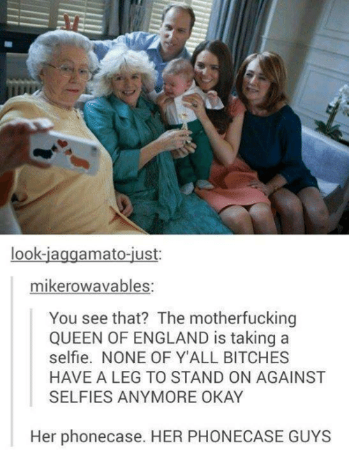 the motherfucker: look-ia  amato-ust  mike rowavables:  You see that? The motherfucking  QUEEN OF ENGLAND is taking a  selfie. NONE OF Y ALL BITCHES  HAVE A LEG TO STAND ON AGAINST  SELFIES ANYMORE OKAY  Her phonecase. HER PHONECASE GUYS
