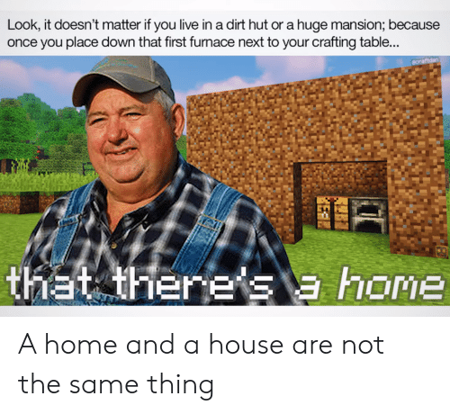 Home, House, and Live: Look, it doesn't matter if you live in a dirt hut or a huge mansion; because  once you place down that first furnace next to your crafting table...  ecraftdan  thiat there's a home A home and a house are not the same thing