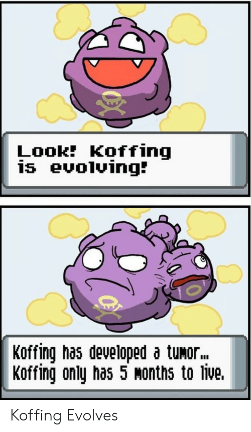 Live, Tumor, and Months: Look Koffing  is evolving:  Koffing has developed a tumor  Koffing only has 5 Months to live. Koffing Evolves
