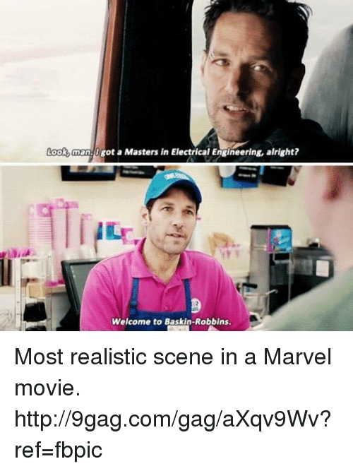 electrical engineering: Look, man. Igot a Masters in Electrical Engineering, alright?  Welcome to Baskin-Robbins. Most realistic scene in a Marvel movie. http://9gag.com/gag/aXqv9Wv?ref=fbpic