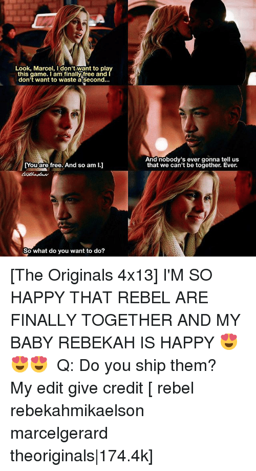 the originals: Look, Marcel, I don't want to pla  this game. I am finally free and  don't want to waste a second...  And nobody's ever gonna tell us  that we can't be together. Ever.  Youare free, And so am I.  So what do you want to do? [The Originals 4x13] I'M SO HAPPY THAT REBEL ARE FINALLY TOGETHER AND MY BABY REBEKAH IS HAPPY 😍😍😍 ⠀ Q: Do you ship them? ⠀ My edit give credit [ rebel rebekahmikaelson marcelgerard theoriginals|174.4k]
